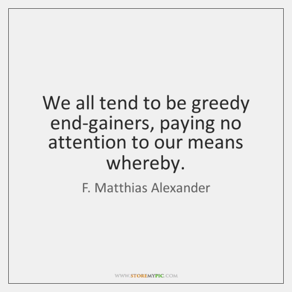 We all tend to be greedy end-gainers, paying no attention to our ...