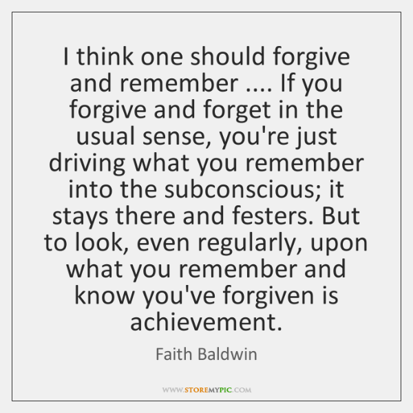 I think one should forgive and remember .... If you forgive and forget ...