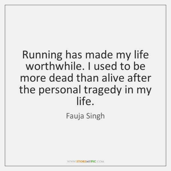 Running has made my life worthwhile. I used to be more dead ...