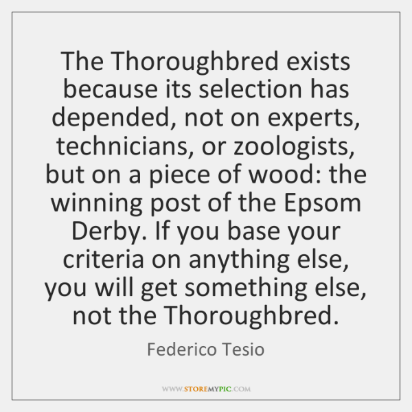 The Thoroughbred exists because its selection has depended, not on experts, technicians, ...