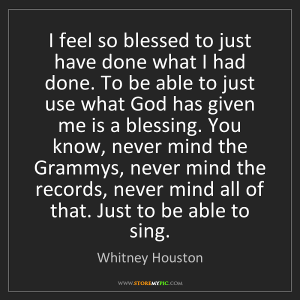 Whitney Houston: I feel so blessed to just have done what I had done....