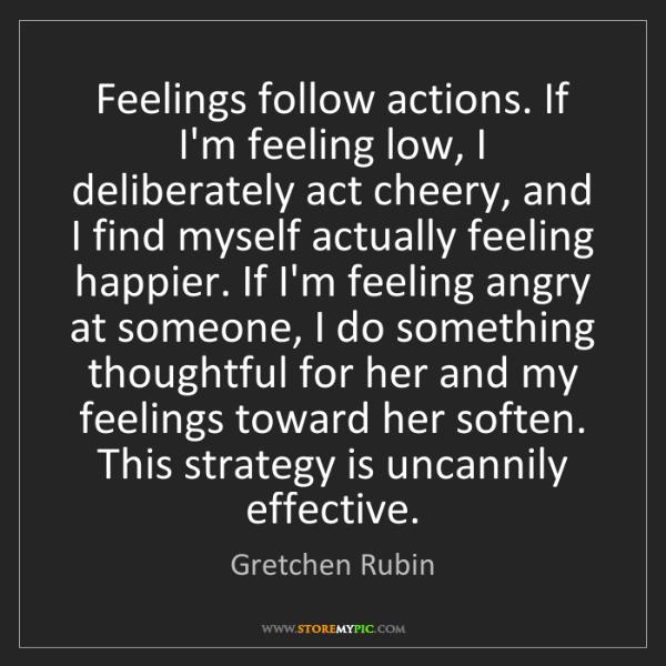 Gretchen Rubin: Feelings follow actions. If I'm feeling low, I deliberately...