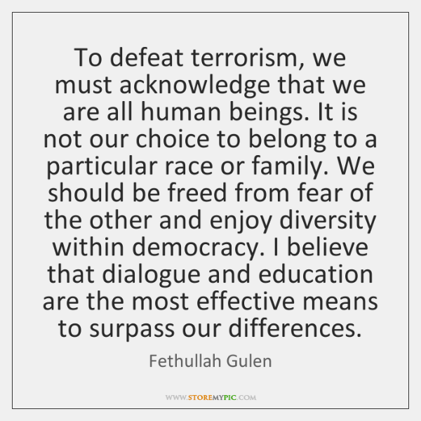 To defeat terrorism, we must acknowledge that we are all human beings. ...