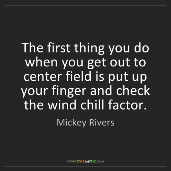 Mickey Rivers: The first thing you do when you get out to center field...