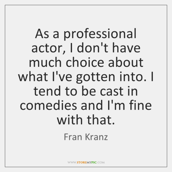 As a professional actor, I don't have much choice about what I've ...