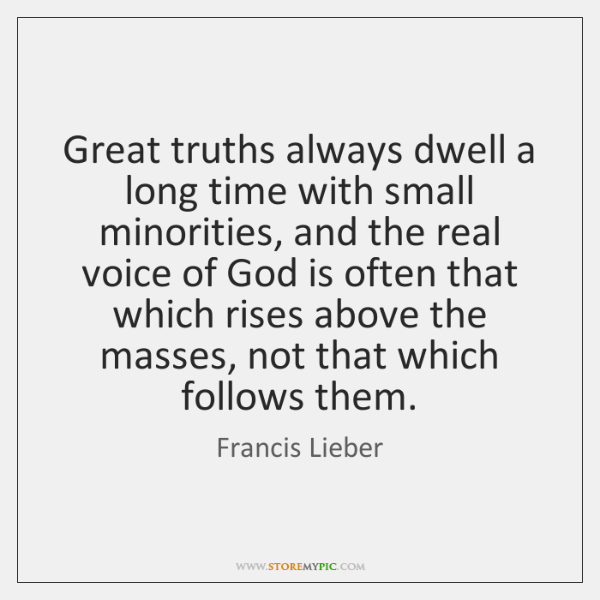 Great truths always dwell a long time with small minorities, and the ...