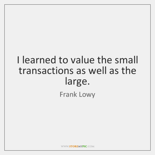 I learned to value the small transactions as well as the large.