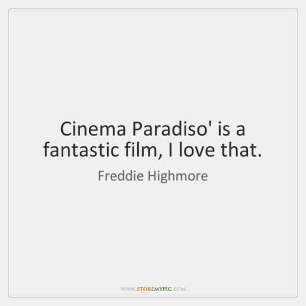 Cinema Paradiso' is a fantastic film, I love that.