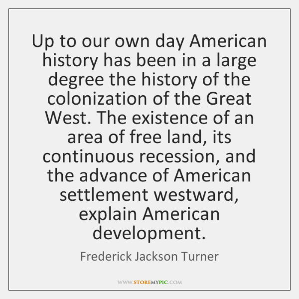 Up to our own day American history has been in a large ...