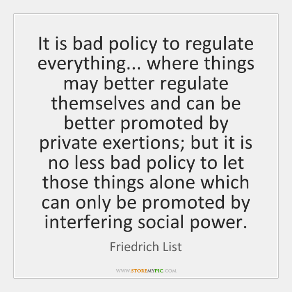 It is bad policy to regulate everything... where things may better regulate ...