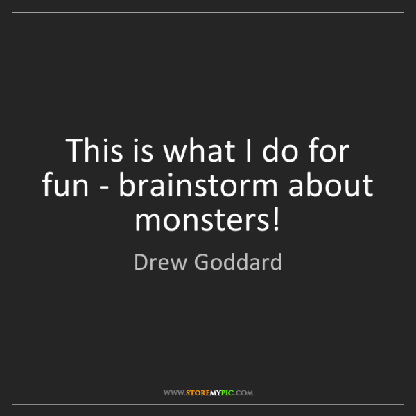 Drew Goddard: This is what I do for fun - brainstorm about monsters!