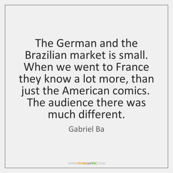 The German and the Brazilian market is small. When we went to ...