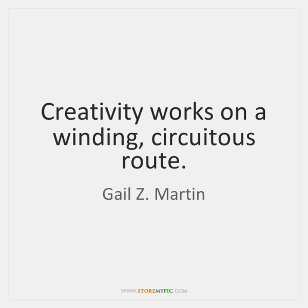 Creativity works on a winding, circuitous route.