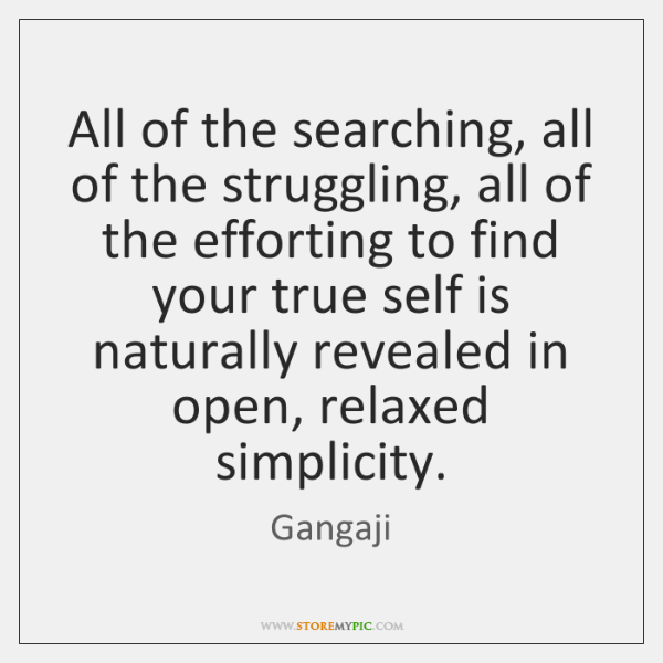 All of the searching, all of the struggling, all of the efforting ...