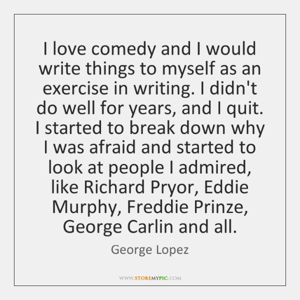 I love comedy and I would write things to myself as an ...