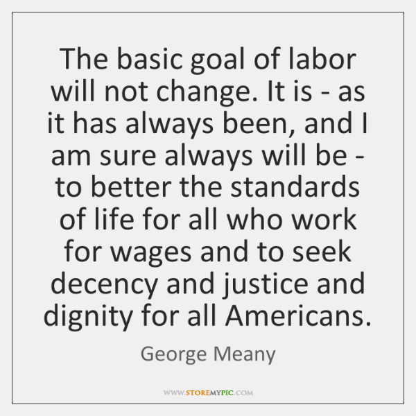 The basic goal of labor will not change. It is - as ...
