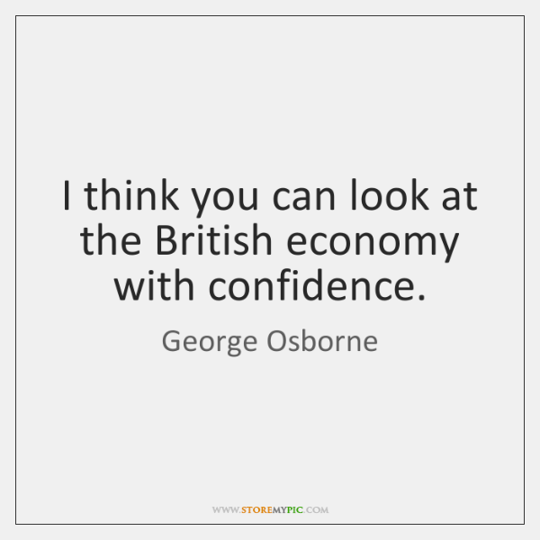 I think you can look at the British economy with confidence.