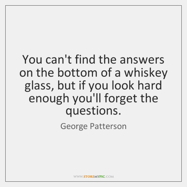 You can't find the answers on the bottom of a whiskey glass, ...