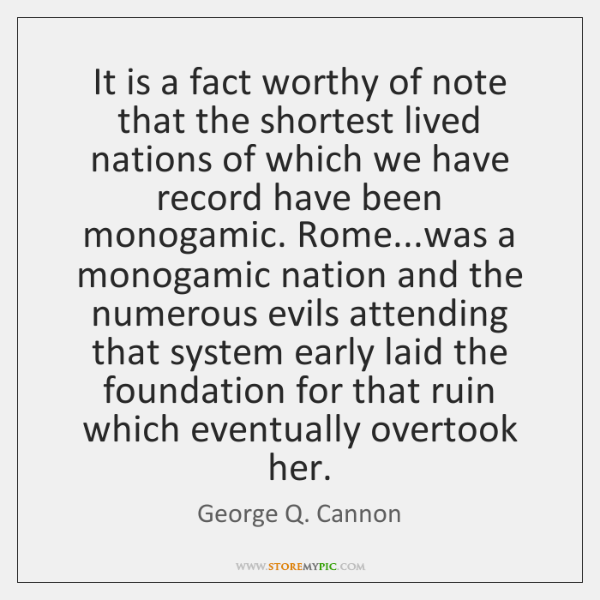 It is a fact worthy of note that the shortest lived nations ...