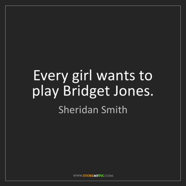 Sheridan Smith: Every girl wants to play Bridget Jones.