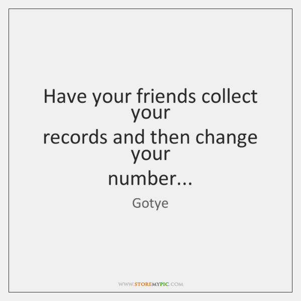 Have your friends collect your   records and then change your   number...