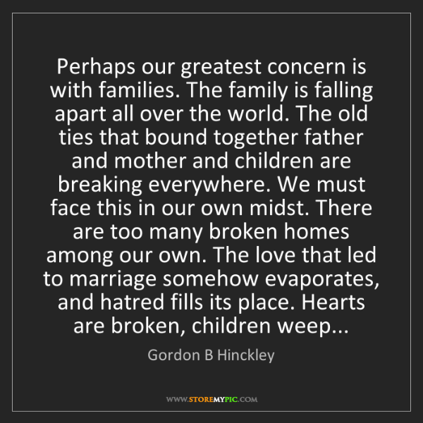 Gordon B Hinckley: Perhaps our greatest concern is with families. The family...
