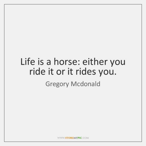 Life is a horse: either you ride it or it rides you.