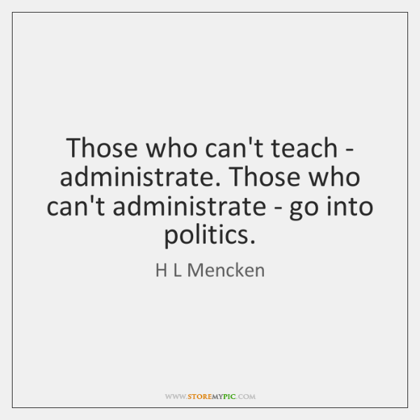 Those Who Cant Teach Administrate Those Who Cant Administrate