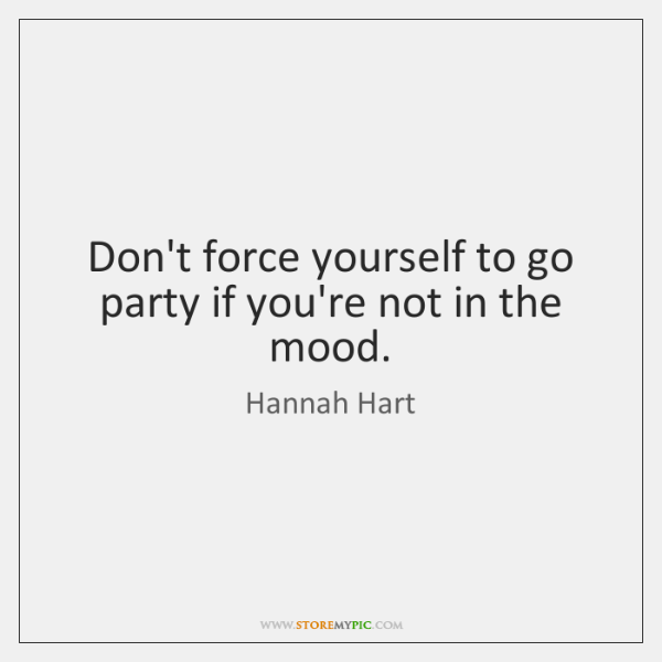 Don't force yourself to go party if you're not in the mood.
