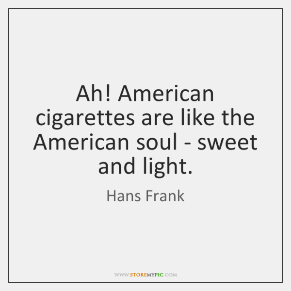 Ah! American cigarettes are like the American soul - sweet and light.