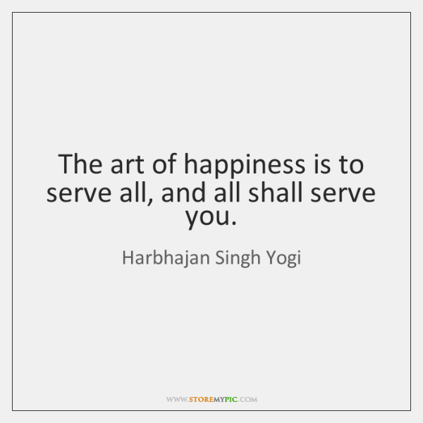 The art of happiness is to serve all, and all shall serve ...