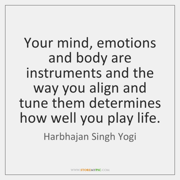 Your Mind Emotions And Body Are Instruments And The Way You Align