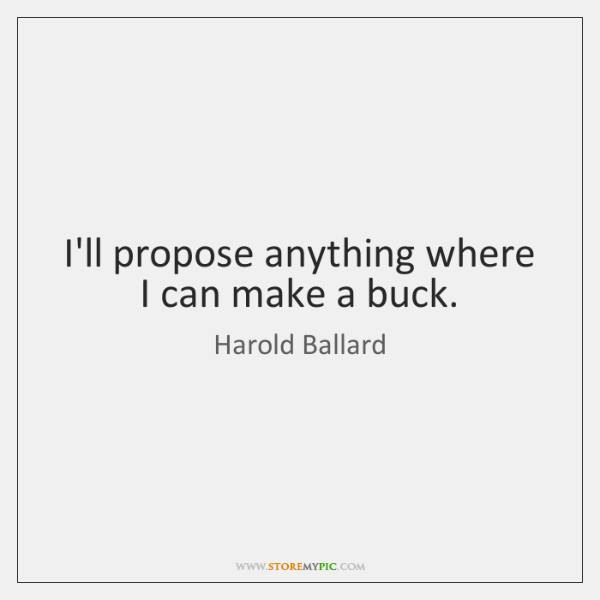 I'll propose anything where I can make a buck.