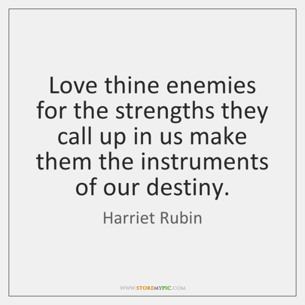 Love thine enemies for the strengths they call up in us make ...