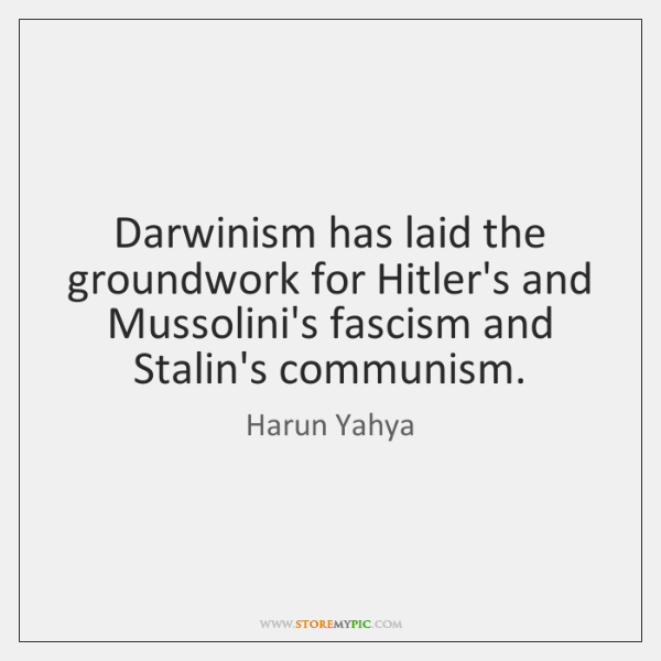 Darwinism has laid the groundwork for Hitler's and Mussolini's fascism and Stalin's ...
