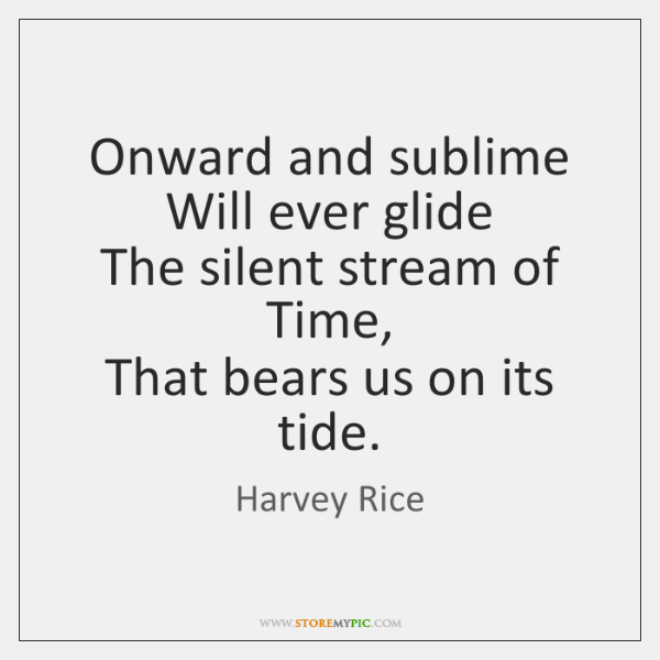 Onward and sublime  Will ever glide  The silent stream of Time,  That ...