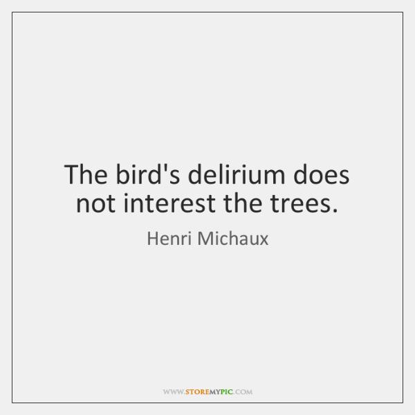 The bird's delirium does not interest the trees.