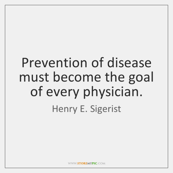 Prevention of disease must become the goal of every physician.