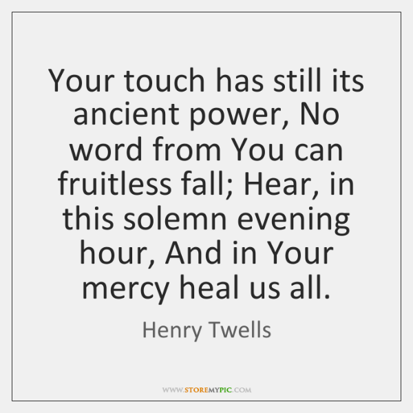 Your touch has still its ancient power, No word from You can ...