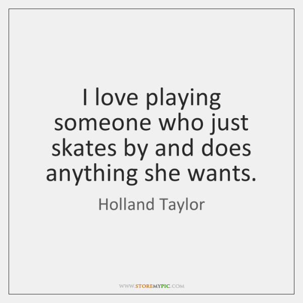 I love playing someone who just skates by and does anything she ...