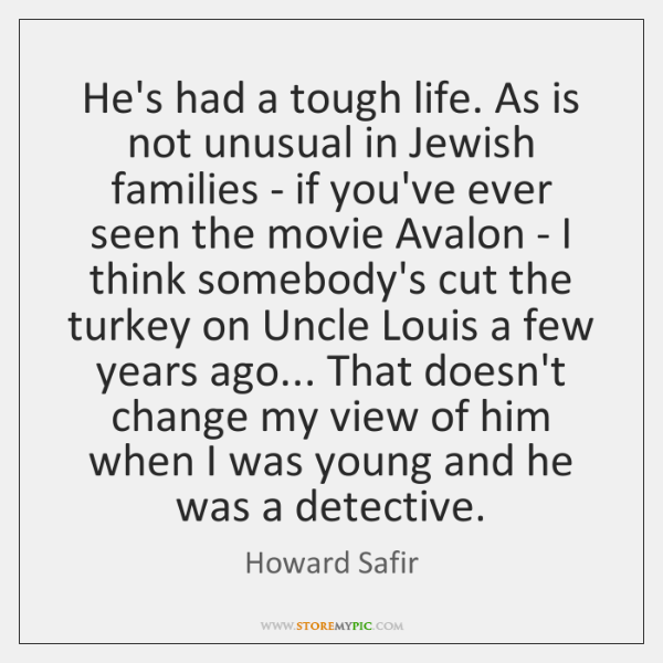 He's had a tough life. As is not unusual in Jewish families ...