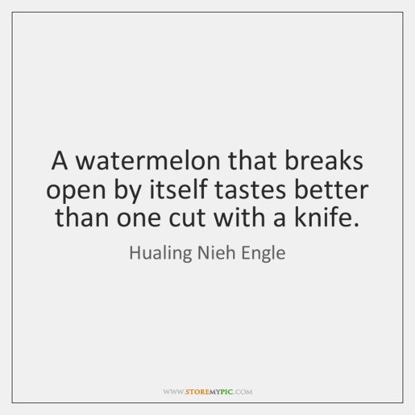 A watermelon that breaks open by itself tastes better than one cut ...