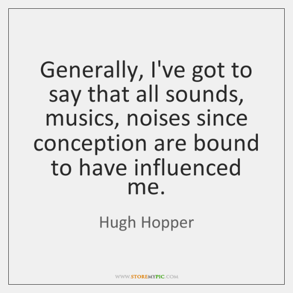 Generally, I've got to say that all sounds, musics, noises since conception ...