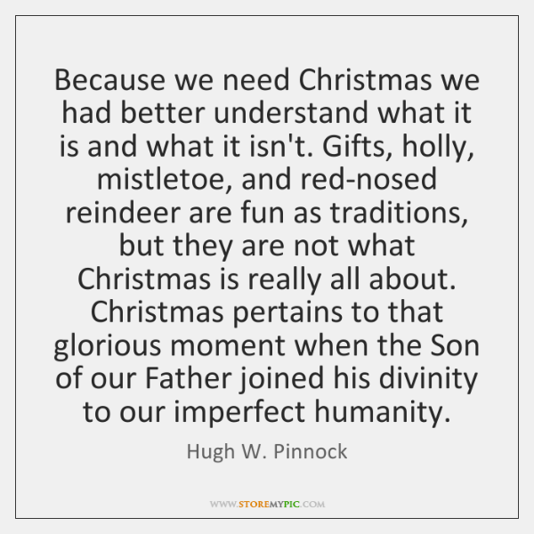 Because we need Christmas we had better understand what it is and ...