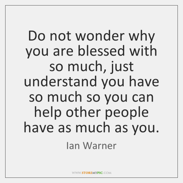Do not wonder why you are blessed with so much, just understand ...