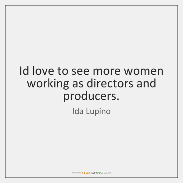Id love to see more women working as directors and producers.