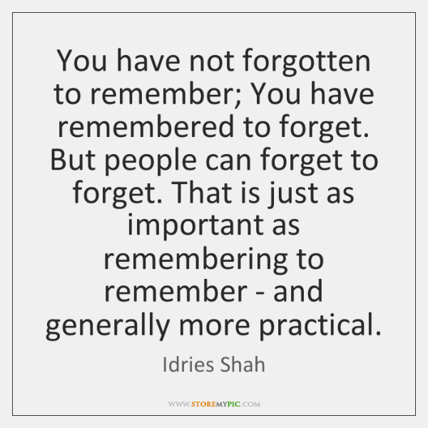 You have not forgotten to remember; You have remembered to forget. But ...