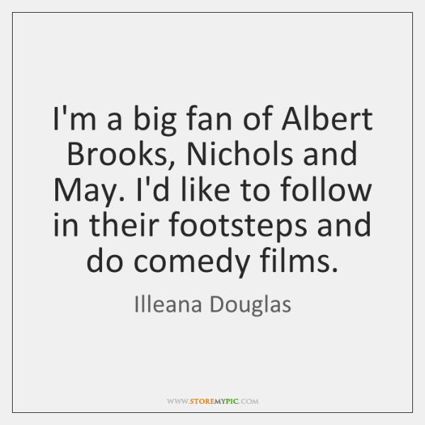 I'm a big fan of Albert Brooks, Nichols and May. I'd like ...