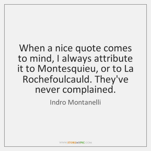 When a nice quote comes to mind, I always attribute it to ...