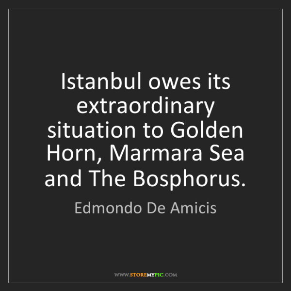 Edmondo De Amicis: Istanbul owes its extraordinary situation to Golden Horn,...